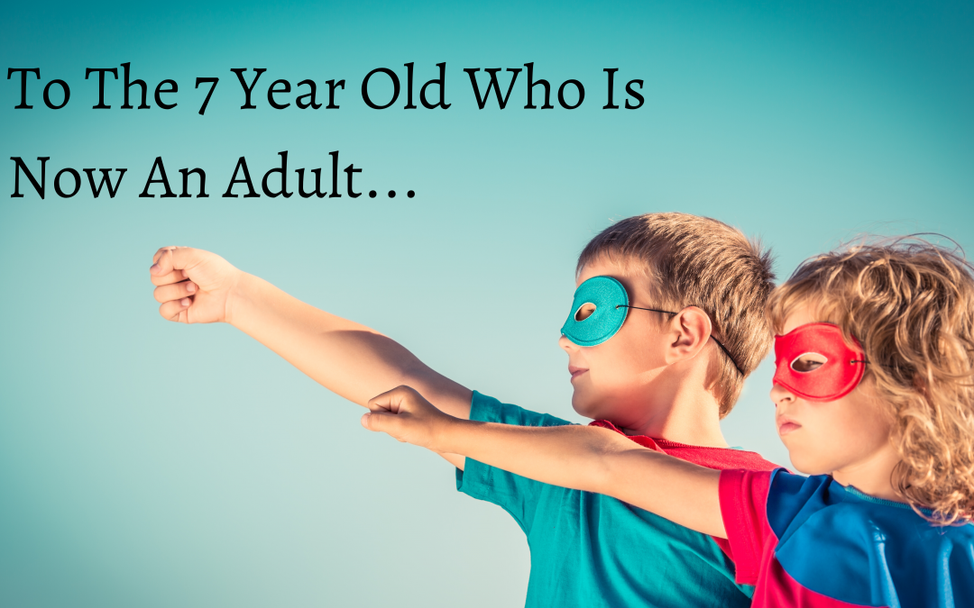 To The 7 Year Old Who Is Now An Adult…