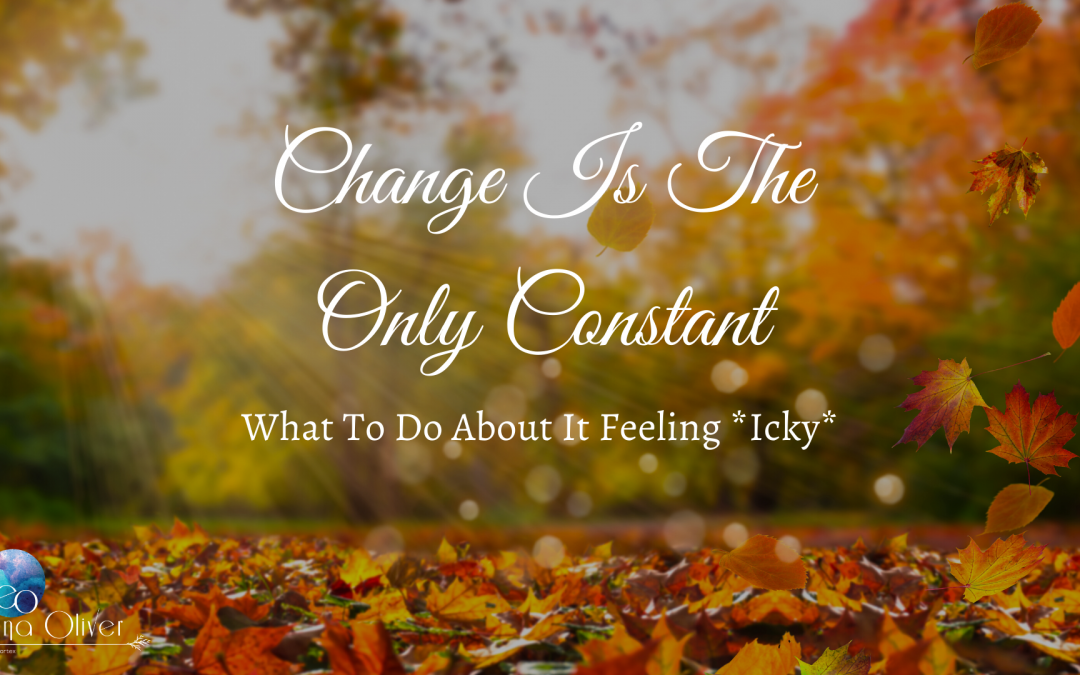 Change Is The Only Constant: What To Do About It Feeling *Icky*