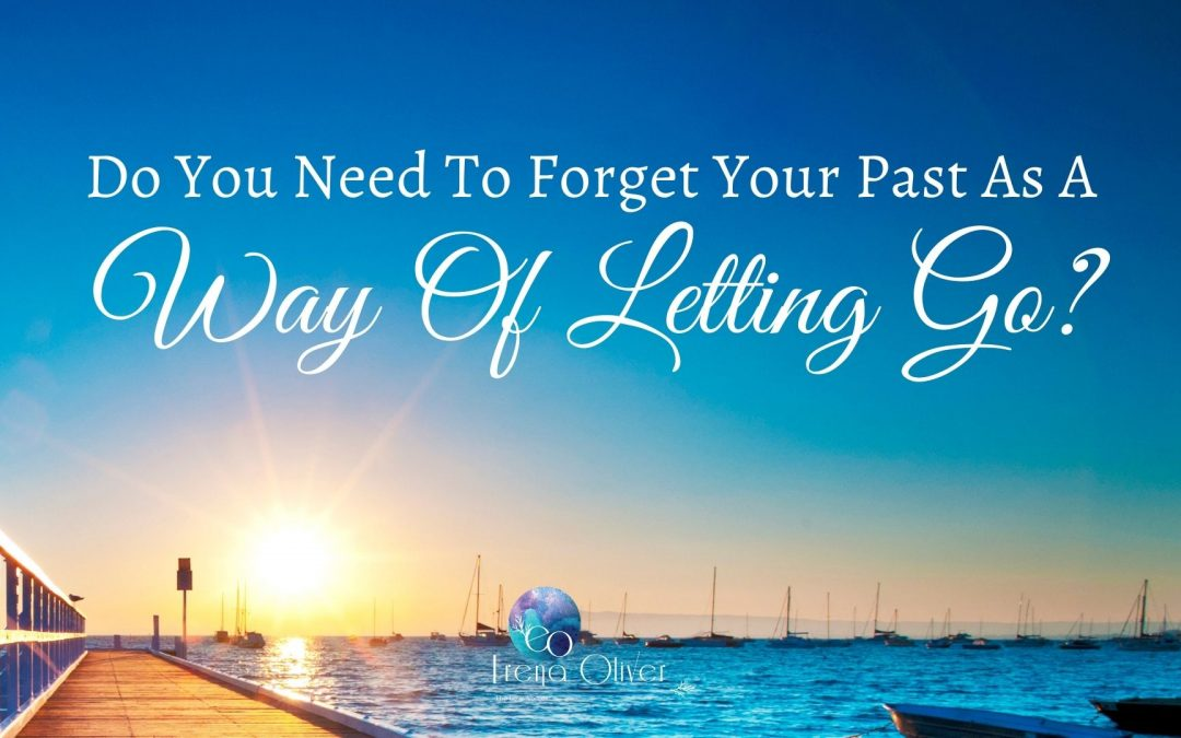 Do You Need To Forget Your Past As A Way Of Letting Go?